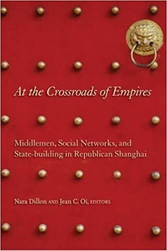 At the Crossroads of Empires: Middlemen, Social Networks and Statebuilding in Republican Shanghai